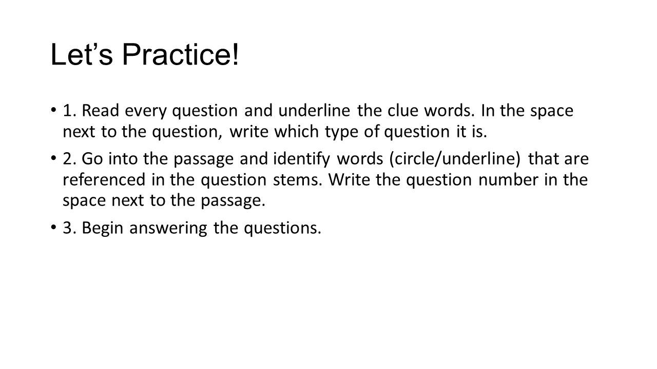 Let's Practice! 1. Read every question and underline the clue words. In the space next to the question, write which type of question it is.