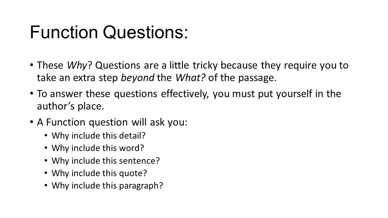 Function Questions: These Why Questions are a little tricky because they require you to take an extra step beyond the What of the passage.