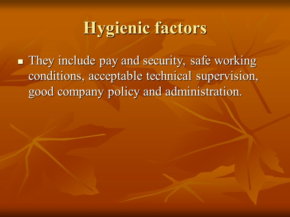 Hygienic factors They include pay and security, safe working conditions, acceptable technical supervision, good company policy and administration.