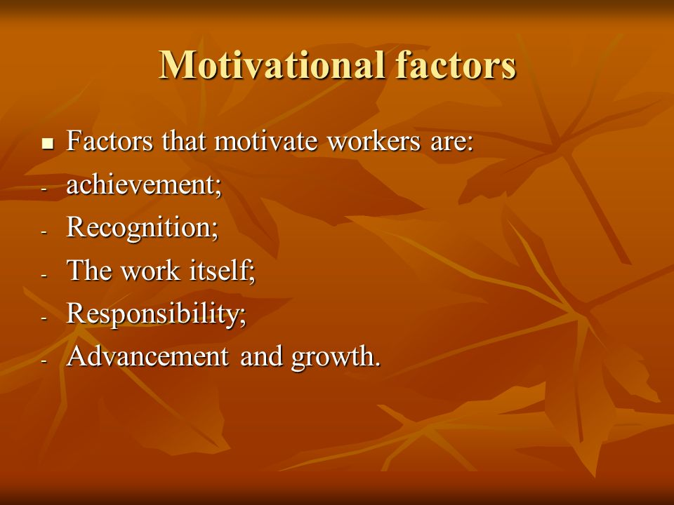 Motivational factors Factors that motivate workers are: achievement;