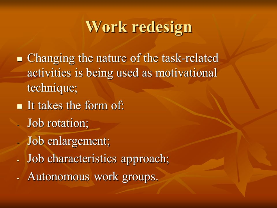 Work redesign Changing the nature of the task-related activities is being used as motivational technique;