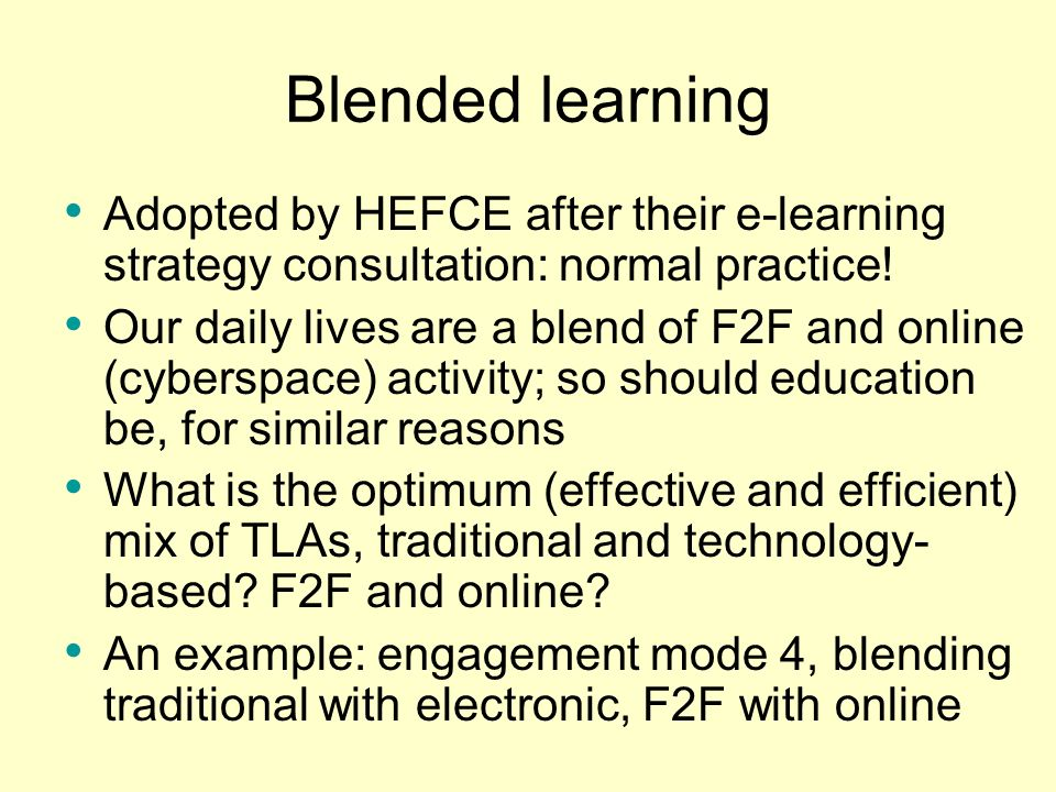 Blended learning Adopted by HEFCE after their e-learning strategy consultation: normal practice!