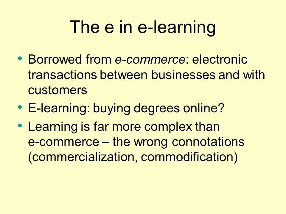 The e in e-learning Borrowed from e-commerce: electronic transactions between businesses and with customers.