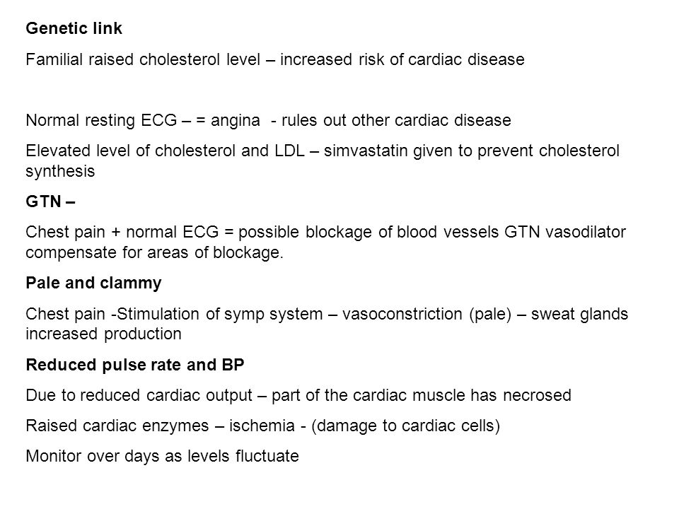 Genetic link Familial raised cholesterol level – increased risk of cardiac disease. Normal resting ECG – = angina - rules out other cardiac disease.