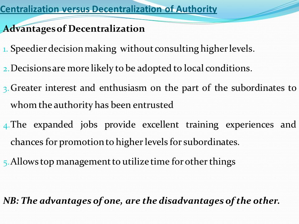 advantages and disadvantages of decentralising authority This guidance describes the advantages and disadvantages of restructuring it is  based  the second shows the benefits of partially decentralizing the internal  audit and  the authority of the cae to escalate issues to the chief management.