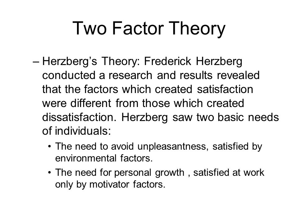 herzberg two factor theory and major Herzberg's motivation-hygiene theory, also known as the two-factor theory has received widespread attention of having a practical approach toward motivating employees in 1959.
