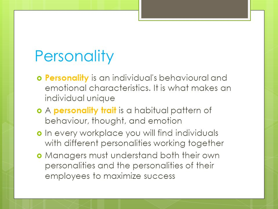 Personality Personality is an individual s behavioural and emotional characteristics. It is what makes an individual unique.