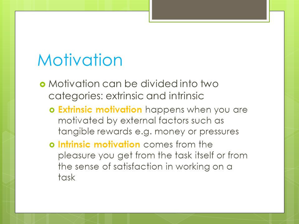 Motivation Motivation can be divided into two categories: extrinsic and intrinsic.