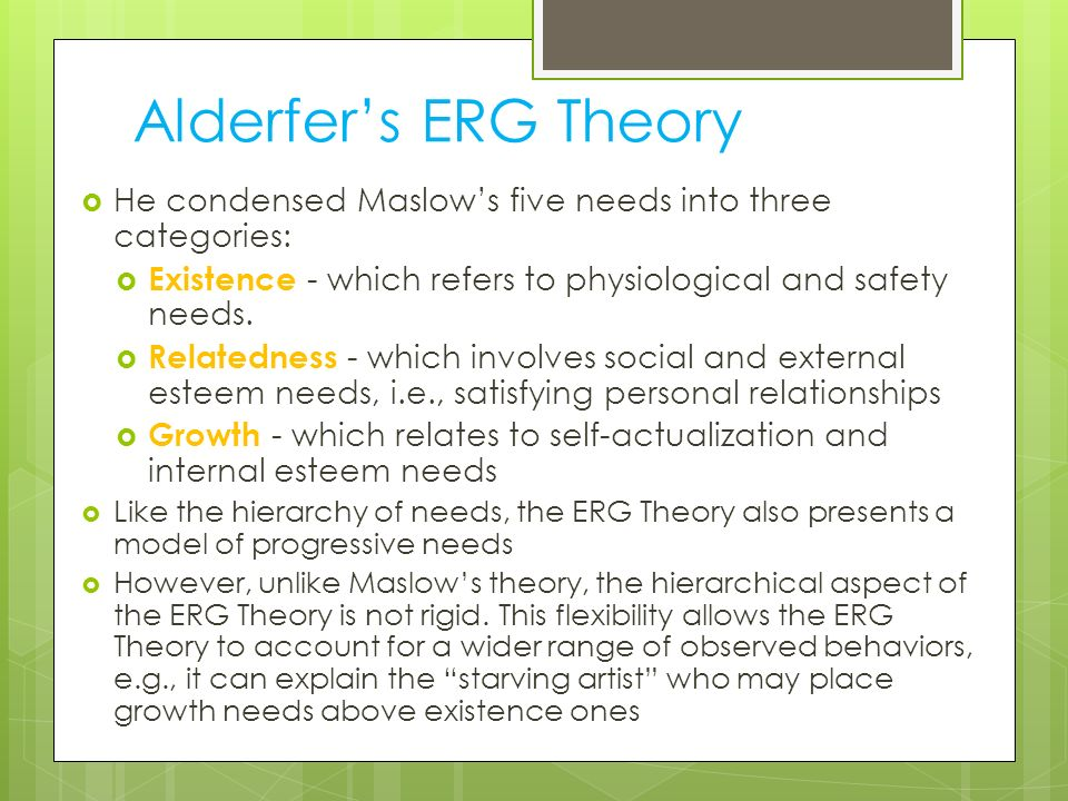 Alderfer's ERG Theory He condensed Maslow's five needs into three categories: Existence - which refers to physiological and safety needs.