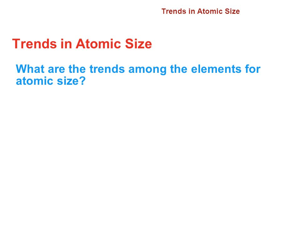 6.3 Trends in Atomic Size. Trends in Atomic Size.