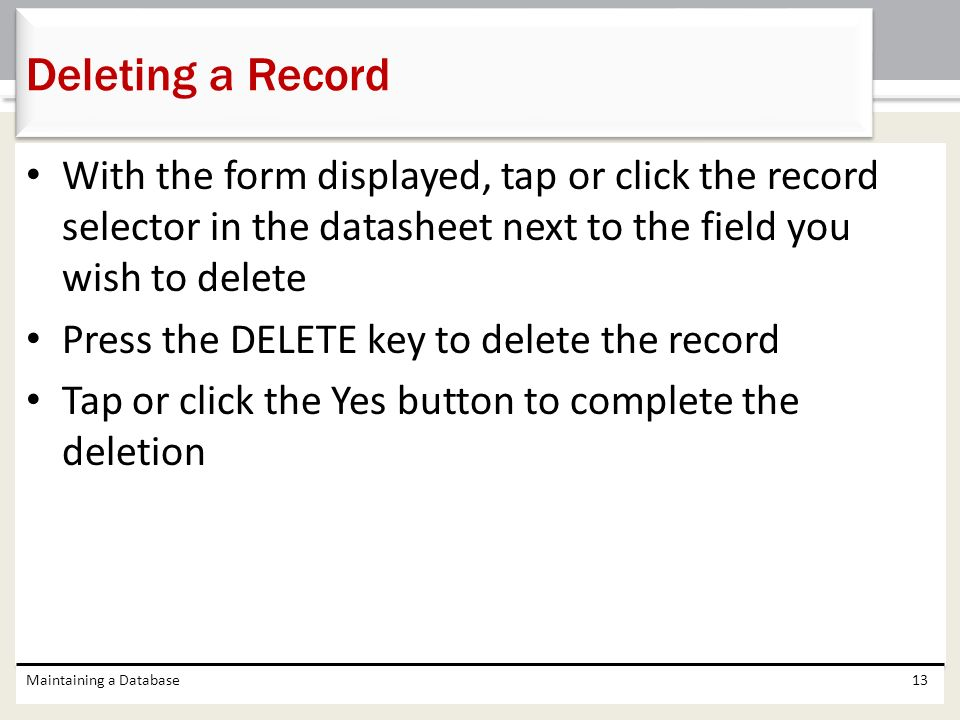 Deleting a Record With the form displayed, tap or click the record selector in the datasheet next to the field you wish to delete.