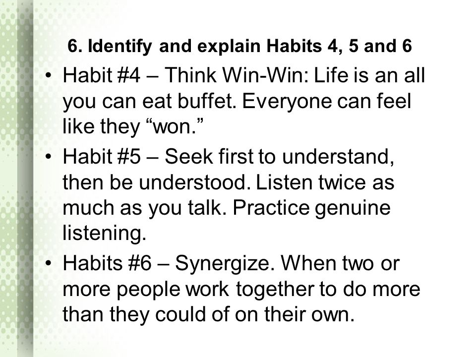 6. Identify and explain Habits 4, 5 and 6