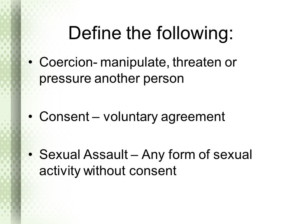Define the following: Coercion- manipulate, threaten or pressure another person. Consent – voluntary agreement.