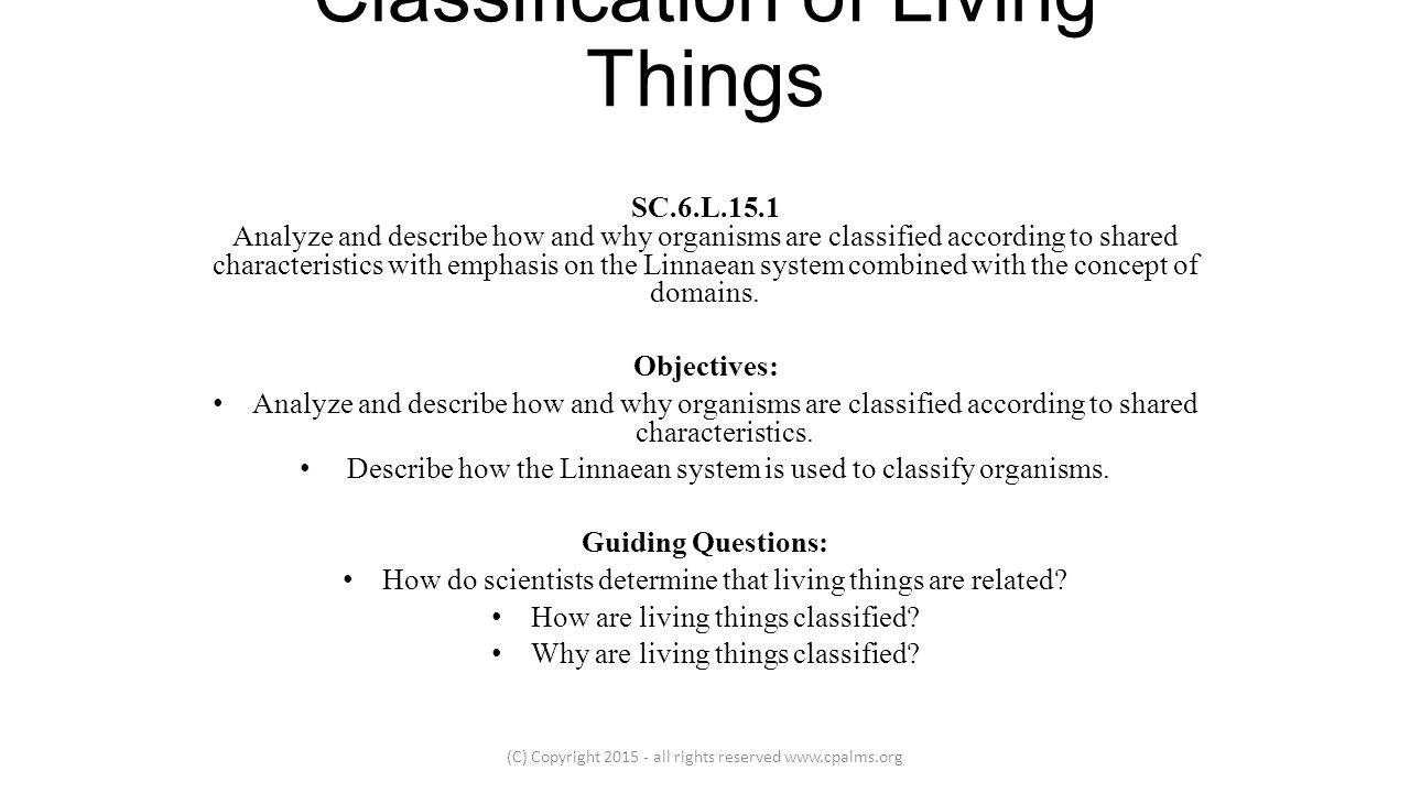 describe how characteristics help to classify To expand students' knowledge of living organisms and further develop their ability to group, or classify, living organisms according to a variety of common features to introduce students to scientific groupings of organisms in earlier grades, students learned that plants and animals are alike.