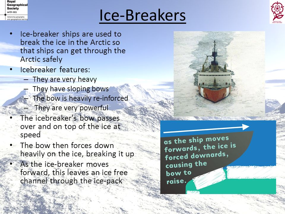 Ice-Breakers Ice-breaker ships are used to break the ice in the Arctic so that ships can get through the Arctic safely.