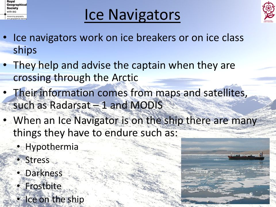 Ice NavigatorsIce navigators work on ice breakers or on ice class ships. They help and advise the captain when they are crossing through the Arctic.