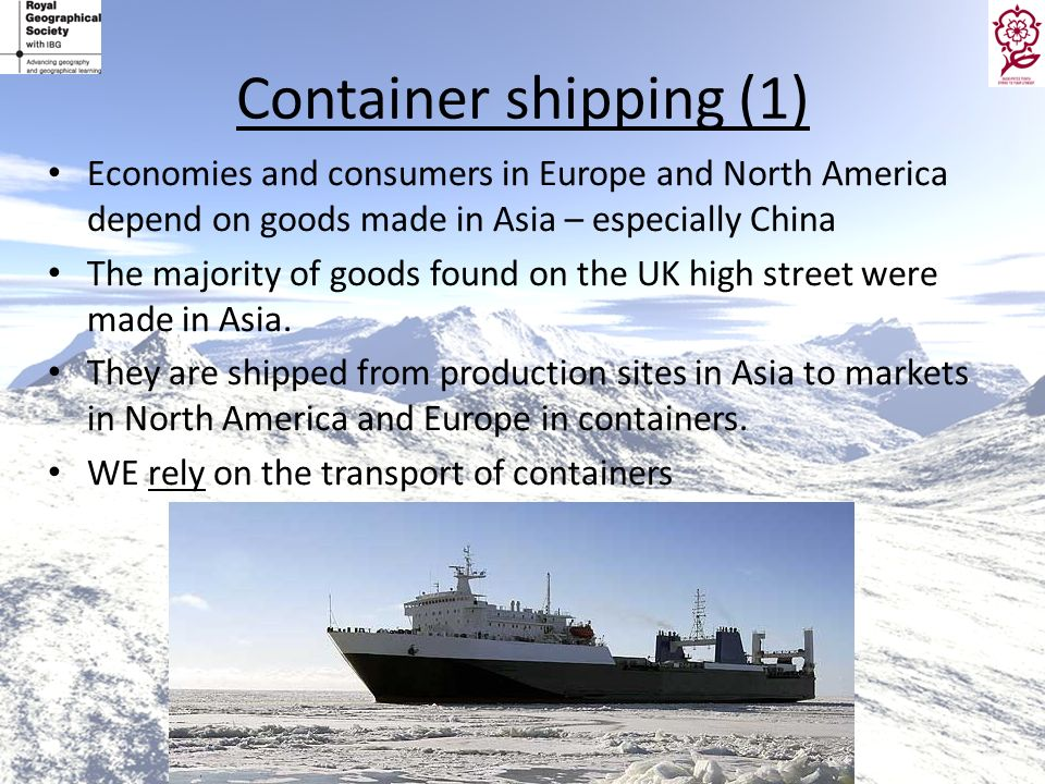 Container shipping (1) Economies and consumers in Europe and North America depend on goods made in Asia – especially China.