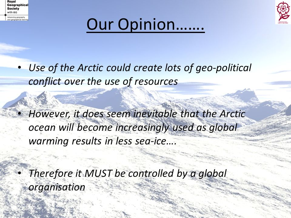 Our Opinion……. Use of the Arctic could create lots of geo-political conflict over the use of resources.