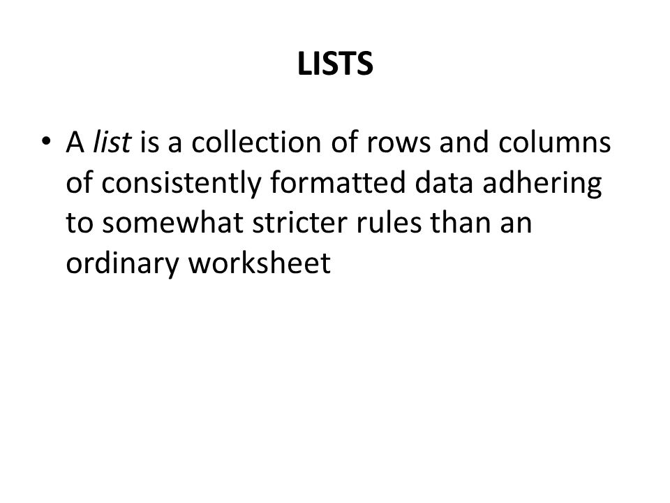 LISTS A list is a collection of rows and columns of consistently formatted data adhering to somewhat stricter rules than an ordinary worksheet.