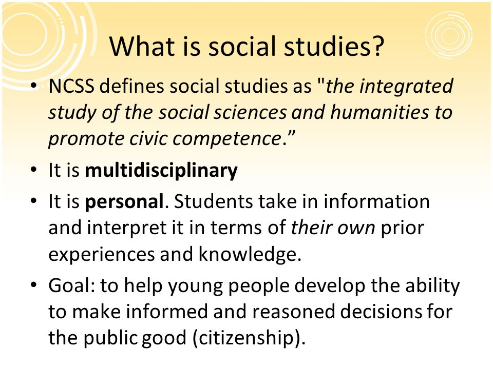 What is social studies NCSS defines social studies as the integrated study of the social sciences and humanities to promote civic competence.