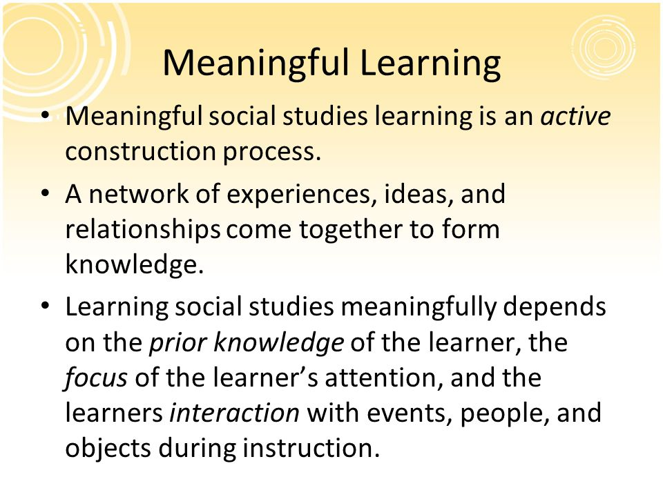 Meaningful Learning Meaningful social studies learning is an active construction process.