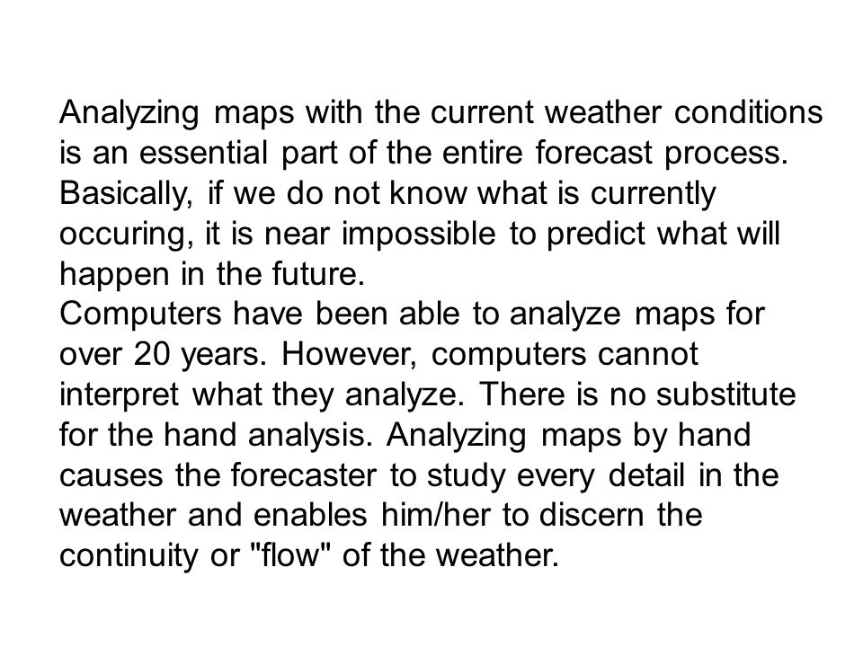 Analyzing maps with the current weather conditions is an essential part of the entire forecast process. Basically, if we do not know what is currently occuring, it is near impossible to predict what will happen in the future.