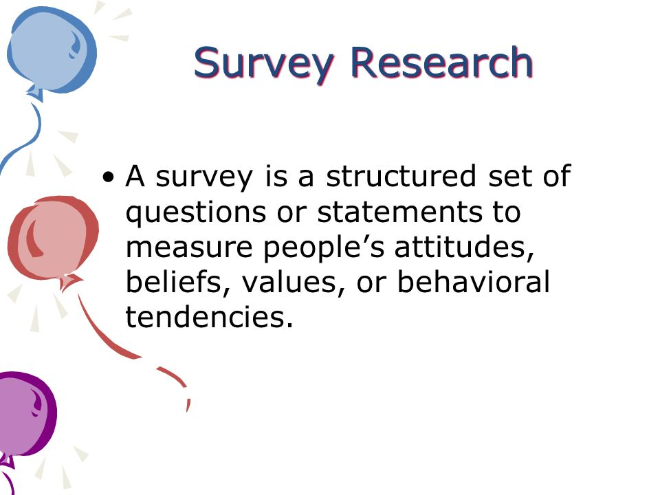 Survey Research A survey is a structured set of questions or statements to measure people's attitudes, beliefs, values, or behavioral tendencies.