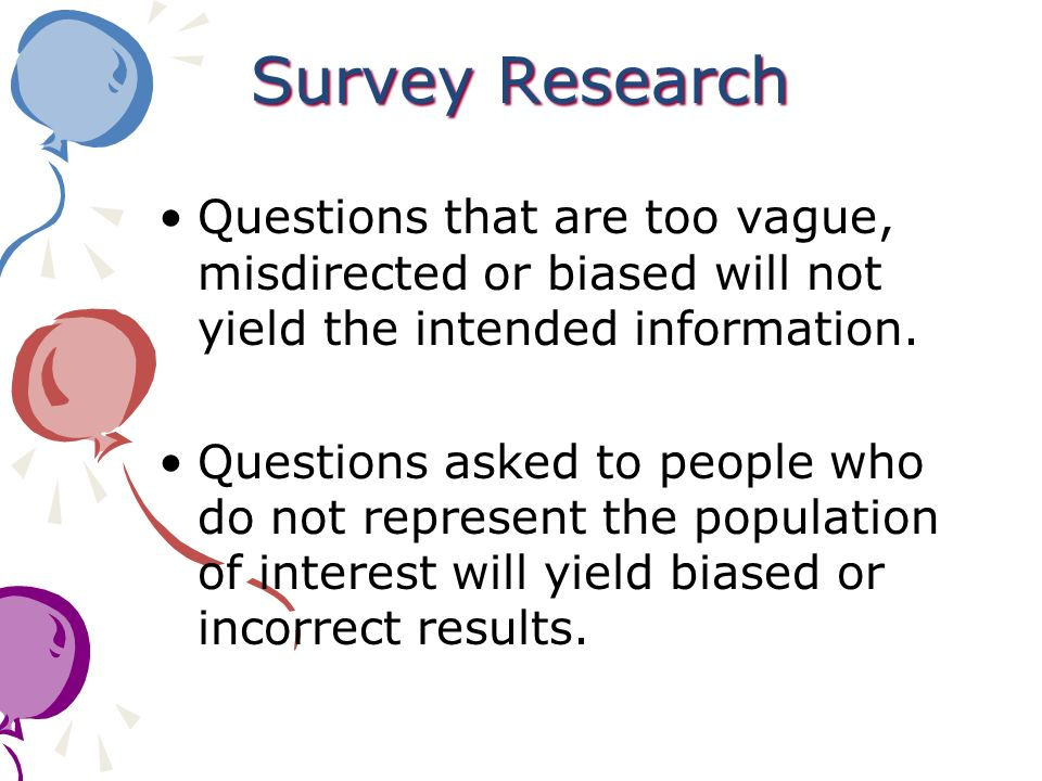 Survey Research Questions that are too vague, misdirected or biased will not yield the intended information.