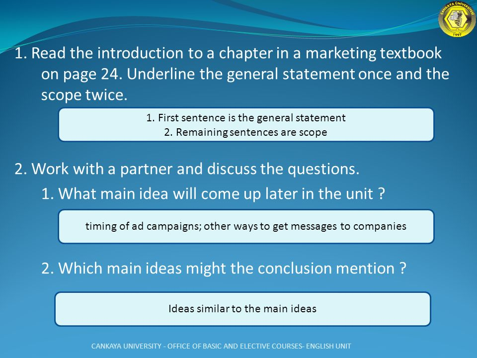 1. Read the introduction to a chapter in a marketing textbook on page 24. Underline the general statement once and the scope twice. 2. Work with a partner and discuss the questions. 1. What main idea will come up later in the unit 2. Which main ideas might the conclusion mention