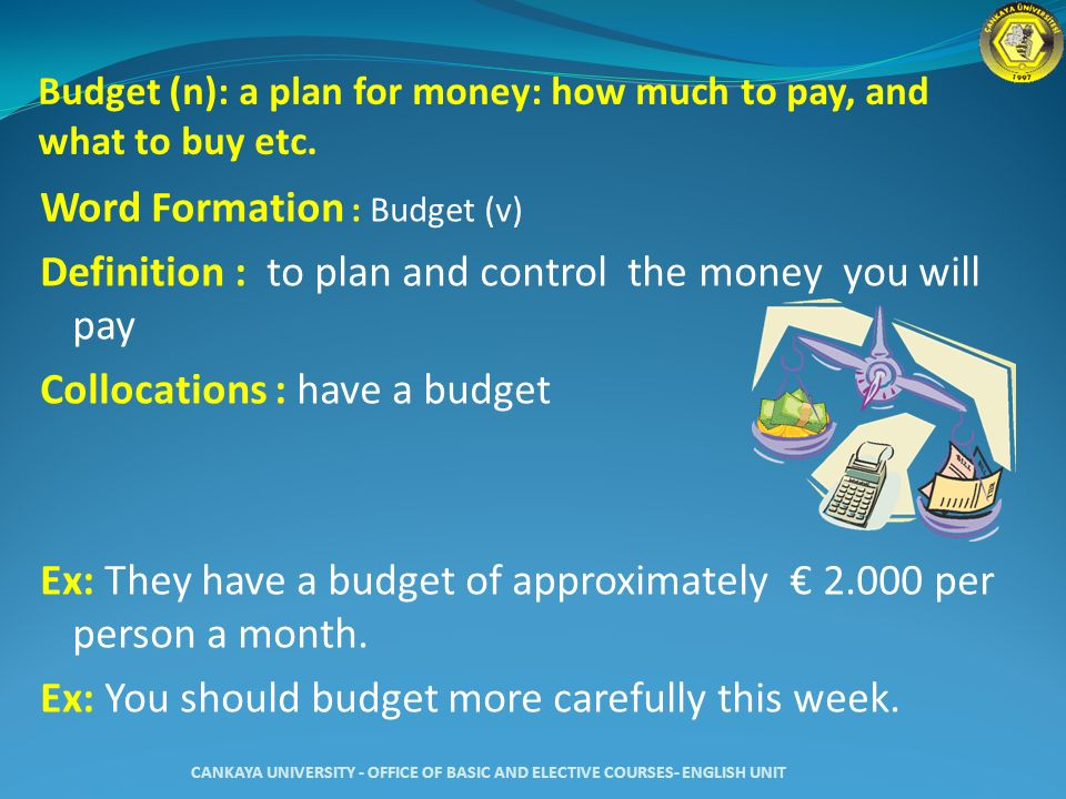 Budget (n): a plan for money: how much to pay, and what to buy etc.