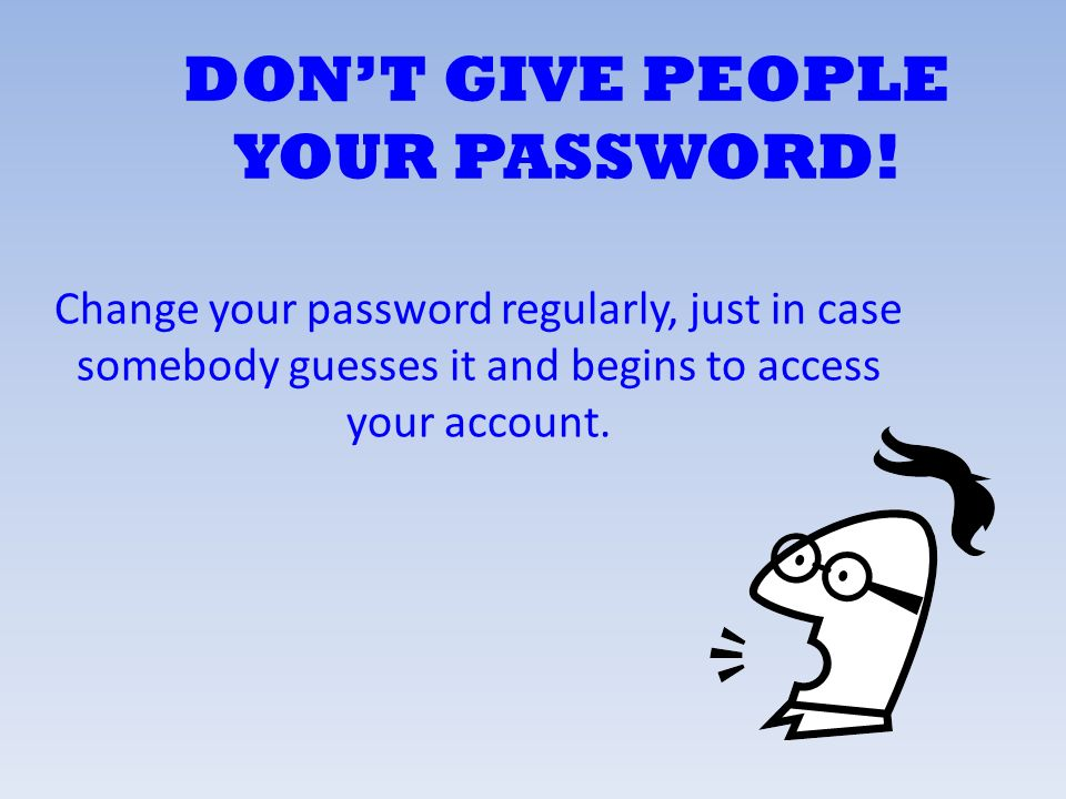 DON'T GIVE PEOPLE YOUR PASSWORD!