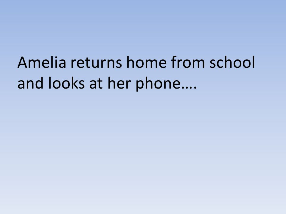 Amelia returns home from school and looks at her phone….