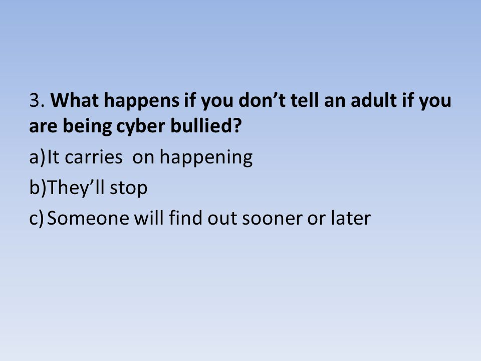 3. What happens if you don't tell an adult if you are being cyber bullied