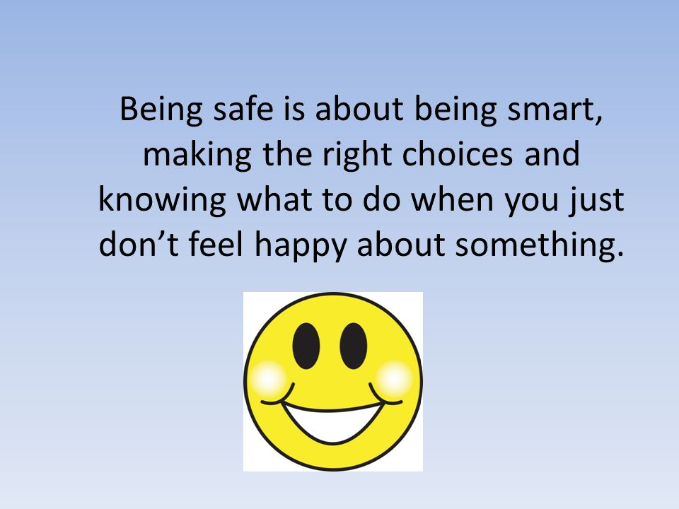 Being safe is about being smart, making the right choices and knowing what to do when you just don't feel happy about something.