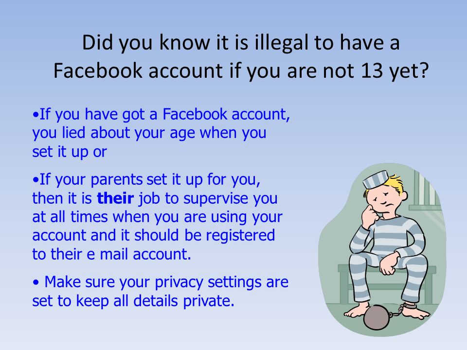 Did you know it is illegal to have a Facebook account if you are not 13 yet