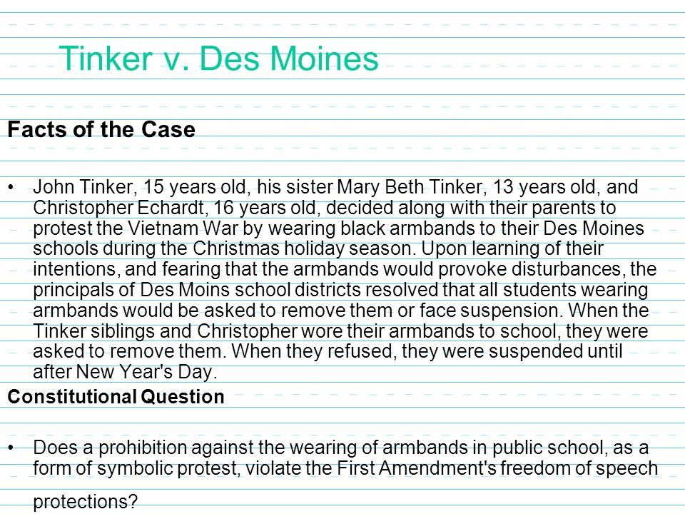 an analysis of the case tinker vs des moines and the protest against the vietnam war Since the 1969 ruling in the tinker vs des moines case, which addressed  students' right to some forms of protest by emphasizing that  in the wake of the  vietnam war, many people, including students, were voicing their  to school as  an act of peaceful protest against the sending of troops into the war.