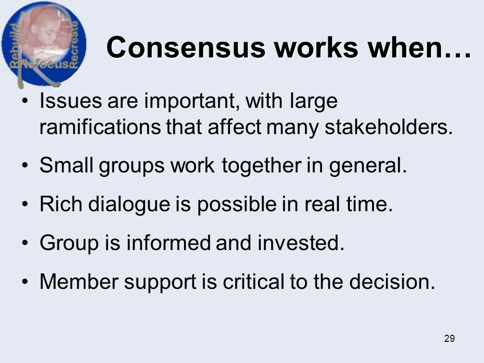 Consensus works when… Issues are important, with large ramifications that affect many stakeholders.