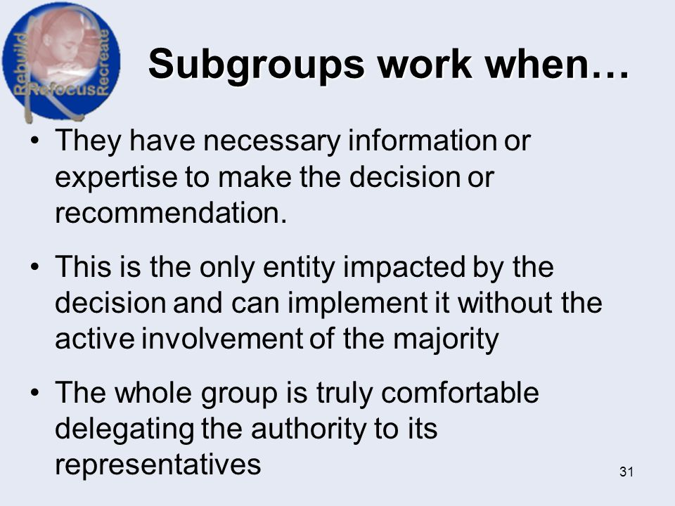 Subgroups work when… They have necessary information or expertise to make the decision or recommendation.