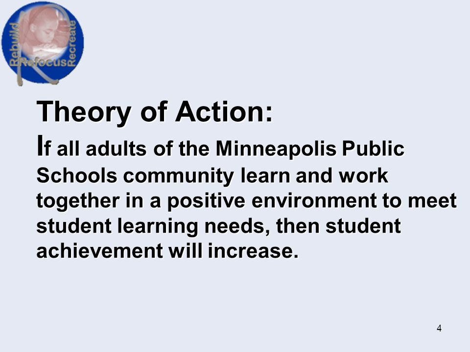 Theory of Action: If all adults of the Minneapolis Public Schools community learn and work together in a positive environment to meet student learning needs, then student achievement will increase.