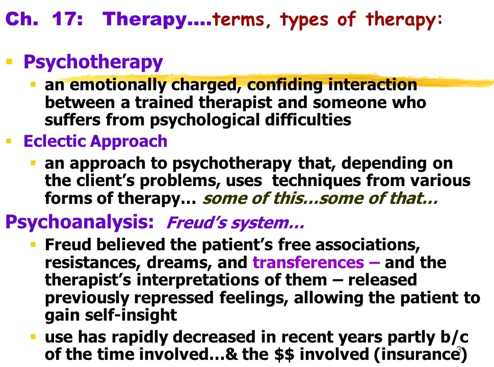 types of therapy This is a list of types of medical therapy, including forms of traditional medicine, alternative medicine, and quackery for psychotherapies and other behavioral and psychological intervention methods, see list of psychotherapies.