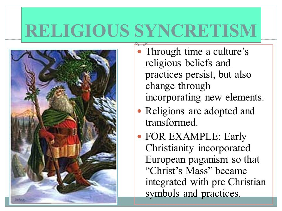RELIGIOUS SYNCRETISM Through time a culture's religious beliefs and practices persist, but also change through incorporating new elements.