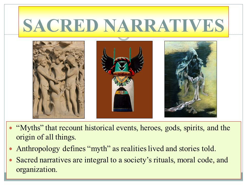 SACRED NARRATIVES Myths that recount historical events, heroes, gods, spirits, and the origin of all things.