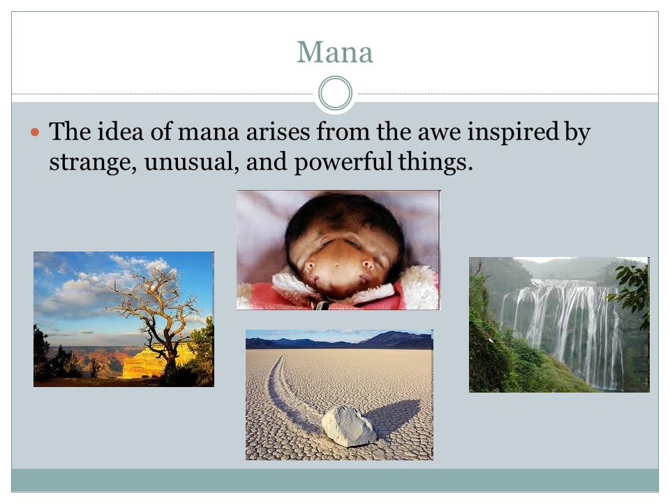 Mana The idea of mana arises from the awe inspired by strange, unusual, and powerful things.