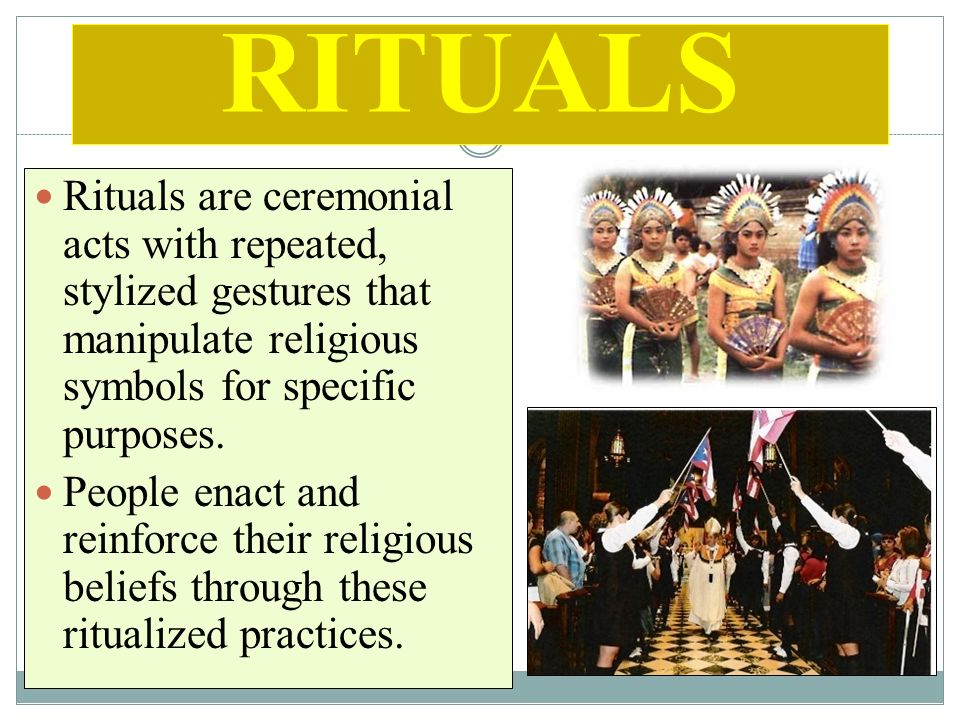 RITUALS Rituals are ceremonial acts with repeated, stylized gestures that manipulate religious symbols for specific purposes.