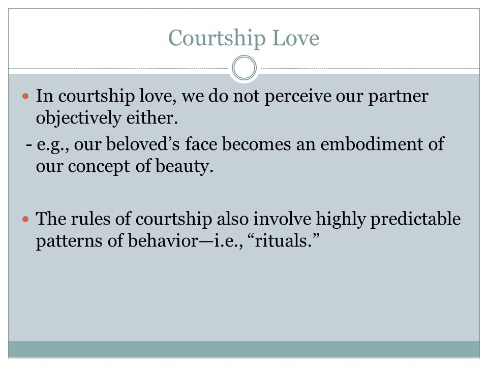 Courtship Love In courtship love, we do not perceive our partner objectively either.