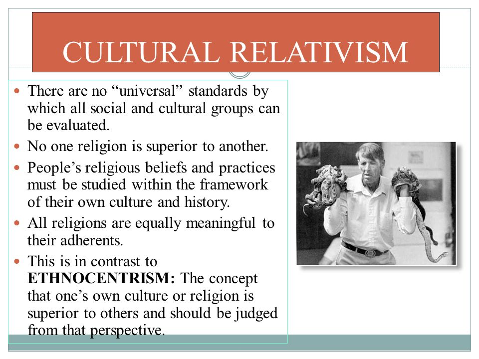 CULTURAL RELATIVISM There are no universal standards by which all social and cultural groups can be evaluated.