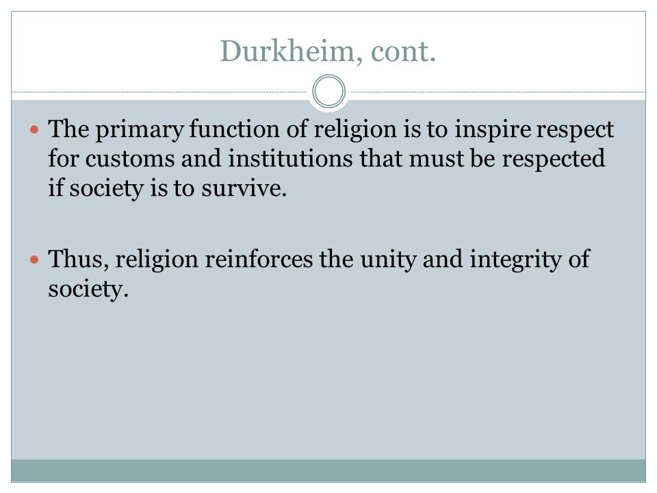 Durkheim, cont. The primary function of religion is to inspire respect for customs and institutions that must be respected if society is to survive.