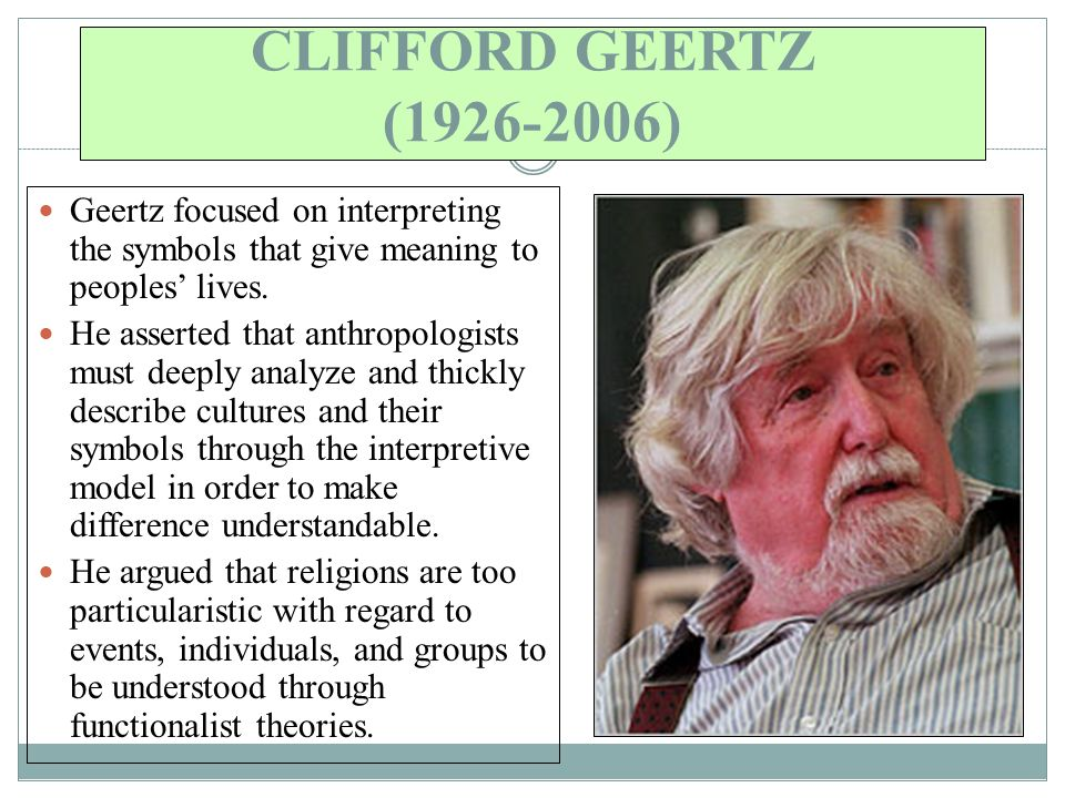 CLIFFORD GEERTZ ( ) Geertz focused on interpreting the symbols that give meaning to peoples' lives.