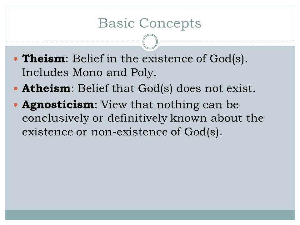 Basic Concepts Theism: Belief in the existence of God(s). Includes Mono and Poly. Atheism: Belief that God(s) does not exist.