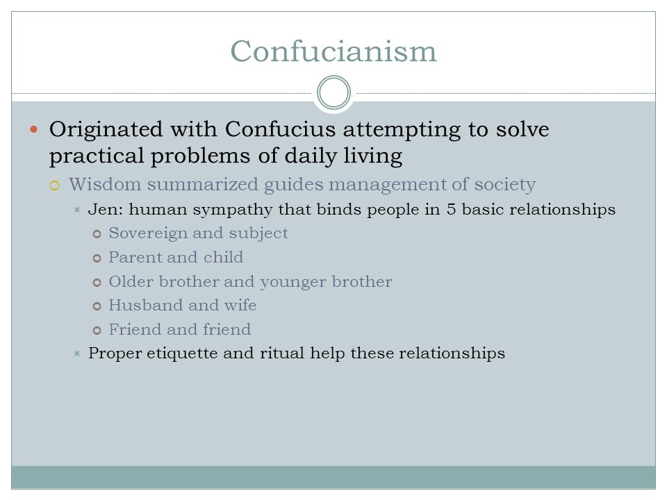 Confucianism Originated with Confucius attempting to solve practical problems of daily living. Wisdom summarized guides management of society.